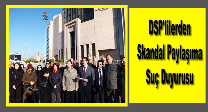 DSP'lilerden Skandal Paylaşıma Suç Duyurusu